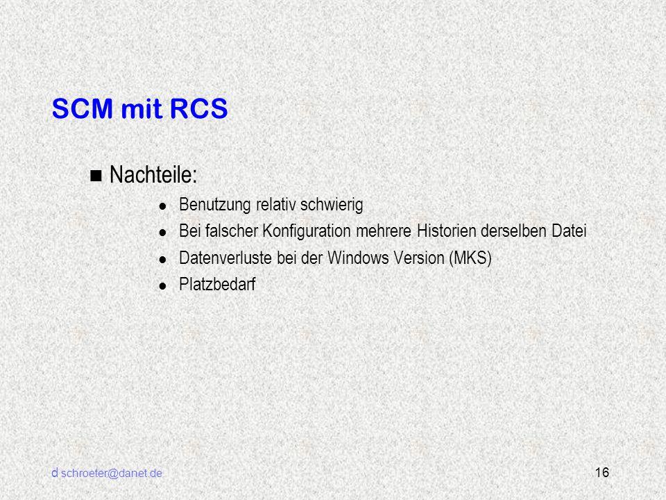 d schroeter@danet.de 16 SCM mit RCS n Nachteile: l Benutzung relativ schwierig l Bei falscher Konfiguration mehrere Historien derselben Datei l Datenv