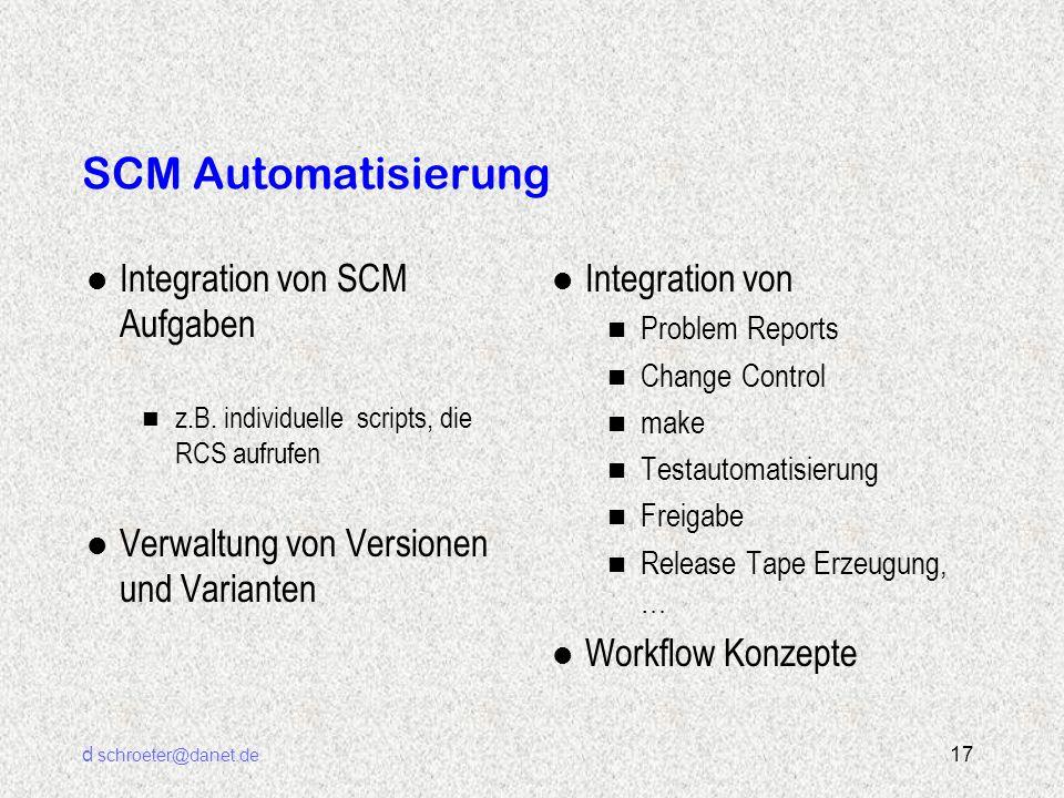 d schroeter@danet.de 17 SCM Automatisierung l Integration von SCM Aufgaben n z.B. individuelle scripts, die RCS aufrufen l Verwaltung von Versionen un