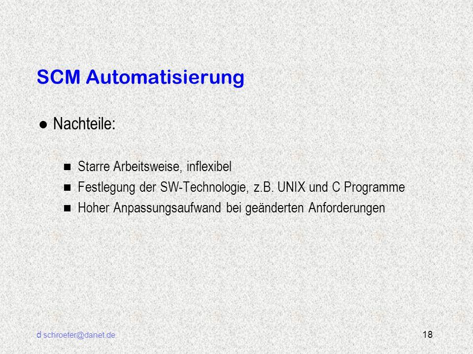 d schroeter@danet.de 18 SCM Automatisierung l Nachteile: n Starre Arbeitsweise, inflexibel n Festlegung der SW-Technologie, z.B. UNIX und C Programme