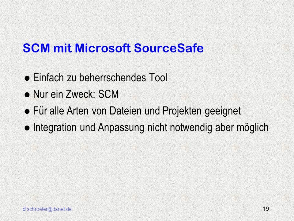 d schroeter@danet.de 19 SCM mit Microsoft SourceSafe l Einfach zu beherrschendes Tool l Nur ein Zweck: SCM l Für alle Arten von Dateien und Projekten