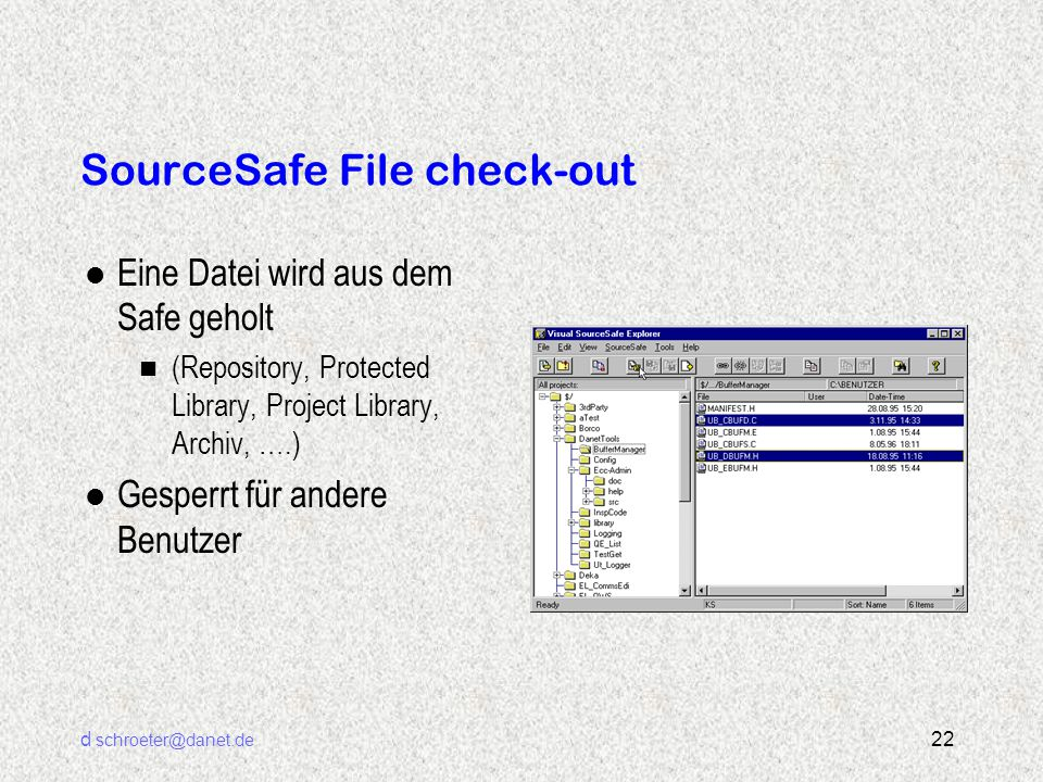 d schroeter@danet.de 22 SourceSafe File check-out l Eine Datei wird aus dem Safe geholt n (Repository, Protected Library, Project Library, Archiv, ….) l Gesperrt für andere Benutzer