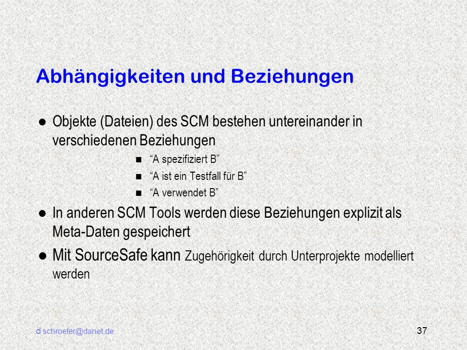 """d schroeter@danet.de 37 Abhängigkeiten und Beziehungen l Objekte (Dateien) des SCM bestehen untereinander in verschiedenen Beziehungen n """"A spezifizie"""