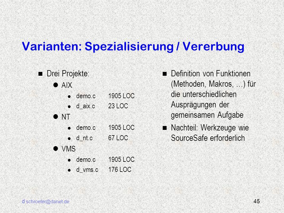 d schroeter@danet.de 45 Varianten: Spezialisierung / Vererbung n Drei Projekte: lAIX l demo.c 1905 LOC l d_aix.c23 LOC lNT l demo.c 1905 LOC l d_nt.c6