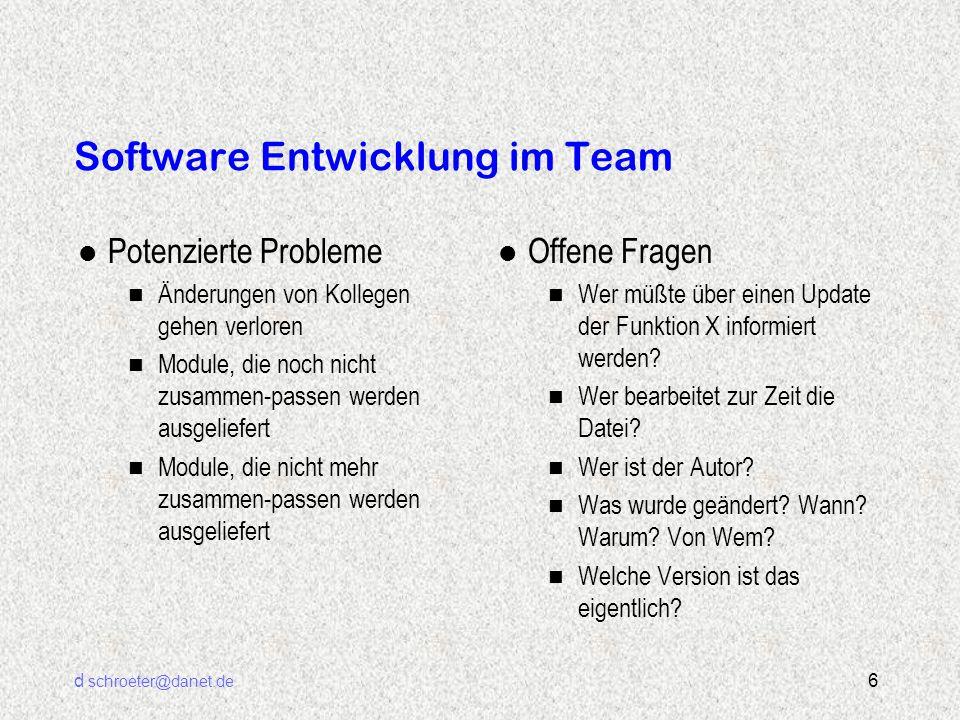 d schroeter@danet.de 6 Software Entwicklung im Team l Potenzierte Probleme n Änderungen von Kollegen gehen verloren n Module, die noch nicht zusammen-