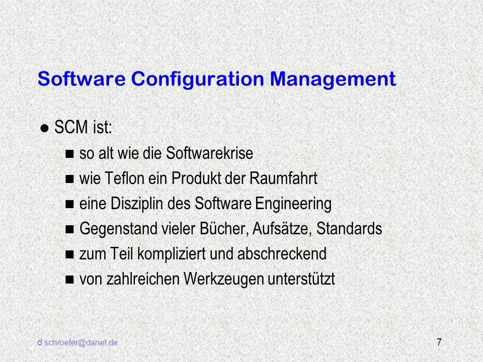 d schroeter@danet.de 8 Software Configuration Management l SCM of the 70ies n Mainframe n Repository, CASE n schwierig, kompliziert n kostenintensiv l SCM heute n PC n Flexibel, unabhängig von CASE oder Methoden n einfach, pragmatisch n preiswerter