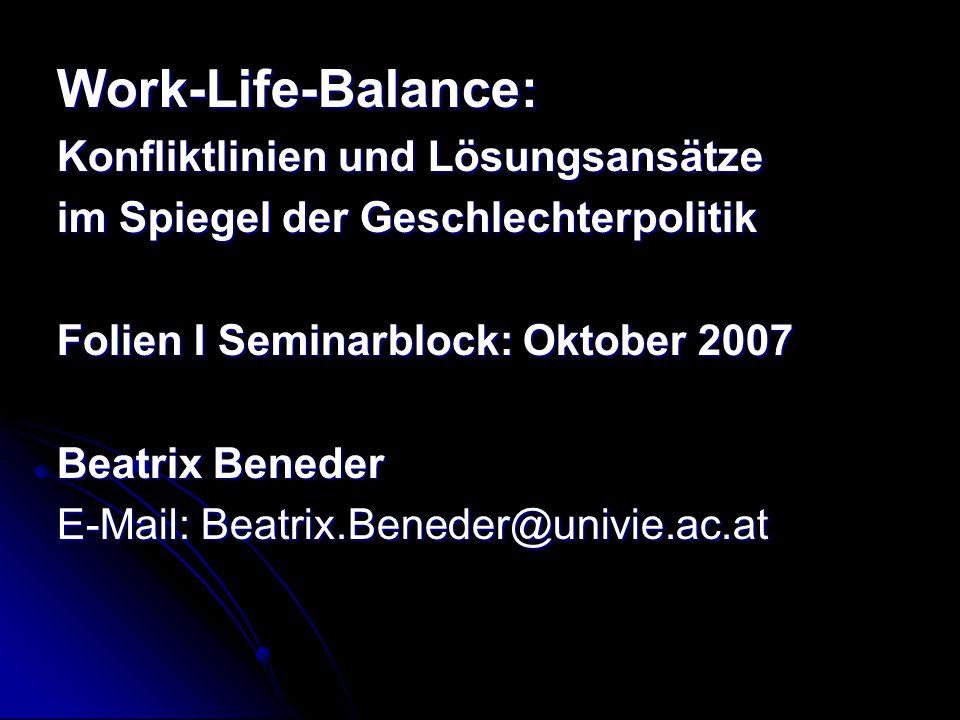 Work-Life-Balance: Konfliktlinien und Lösungsansätze im Spiegel der Geschlechterpolitik Folien I Seminarblock: Oktober 2007 Beatrix Beneder E-Mail: Be