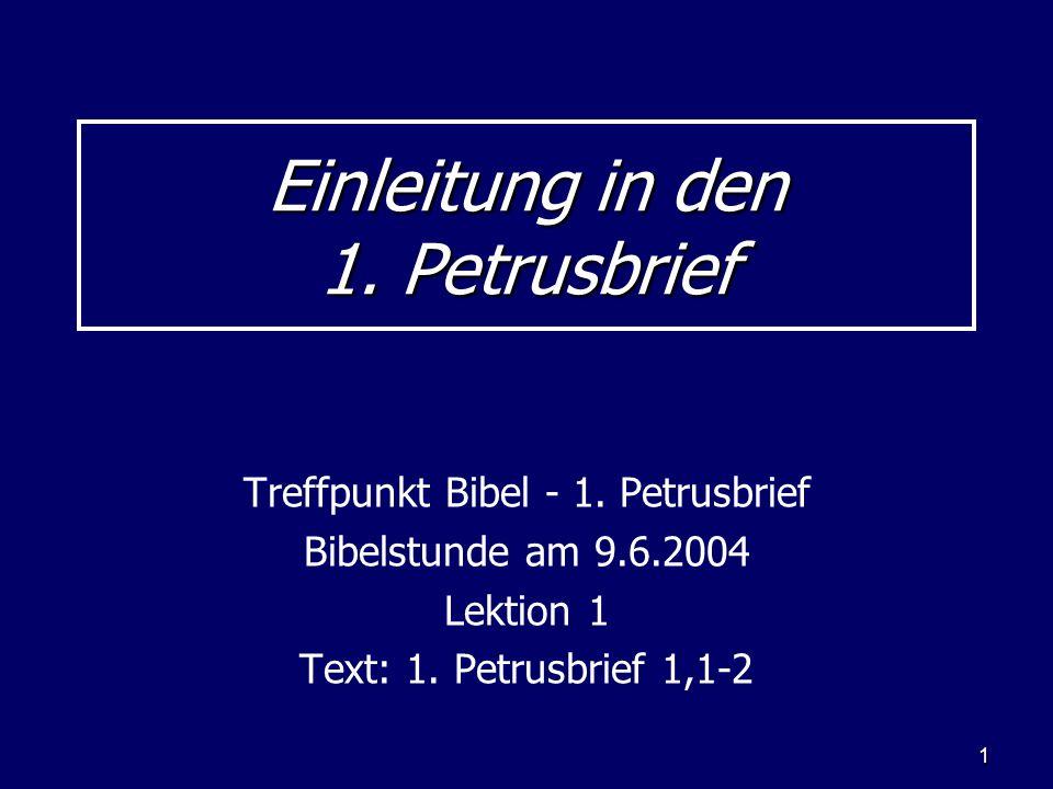 1 Einleitung in den 1. Petrusbrief Treffpunkt Bibel - 1. Petrusbrief Bibelstunde am 9.6.2004 Lektion 1 Text: 1. Petrusbrief 1,1-2