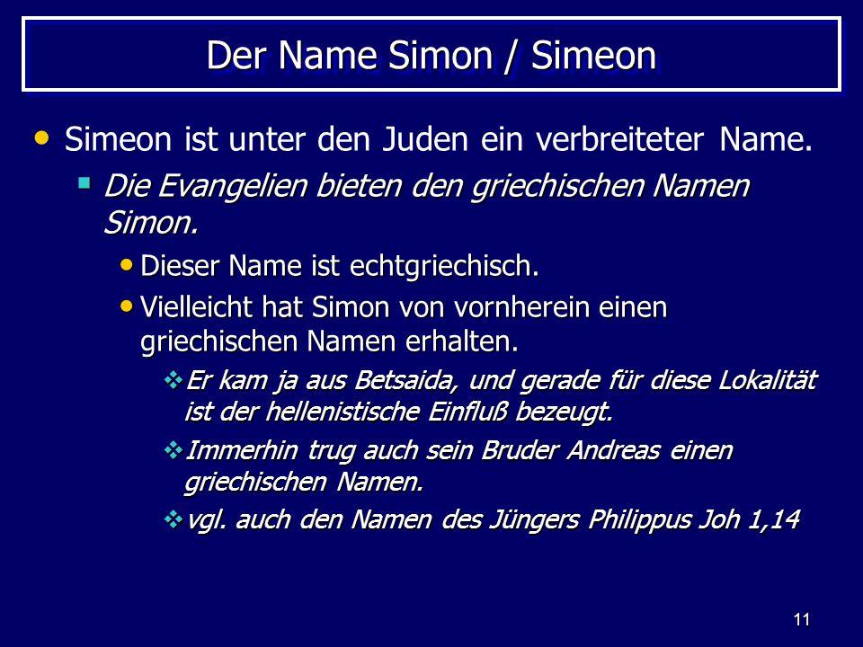 11 Der Name Simon / Simeon Simeon ist unter den Juden ein verbreiteter Name.  Die Evangelien bieten den griechischen Namen Simon. Dieser Name ist ech