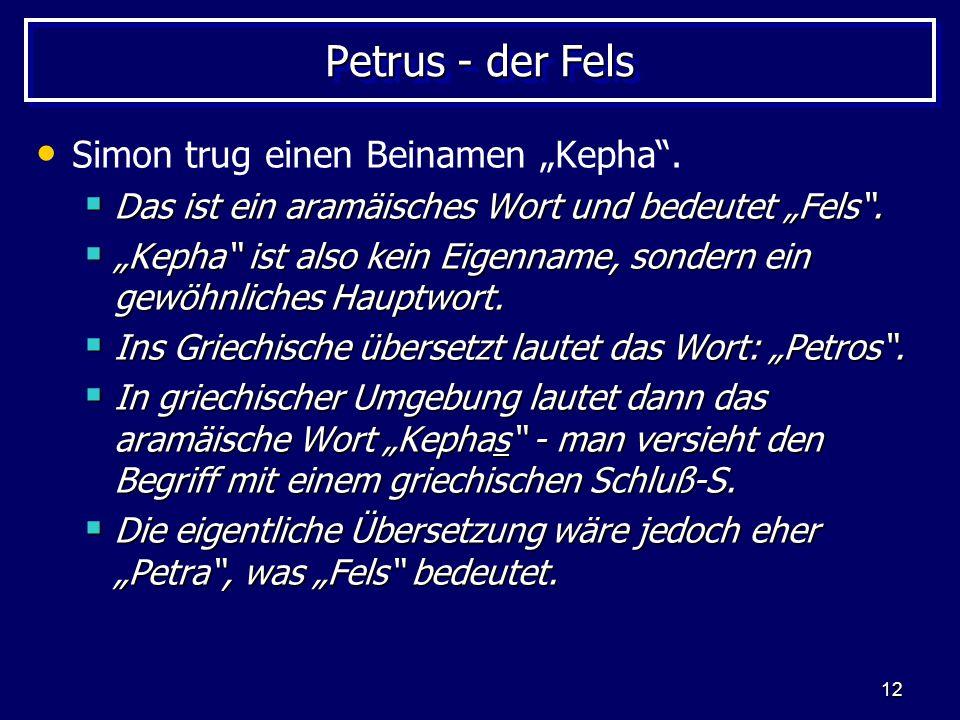 """12 Petrus - der Fels Simon trug einen Beinamen """"Kepha"""".  Das ist ein aramäisches Wort und bedeutet """"Fels"""".  """"Kepha"""" ist also kein Eigenname, sondern"""