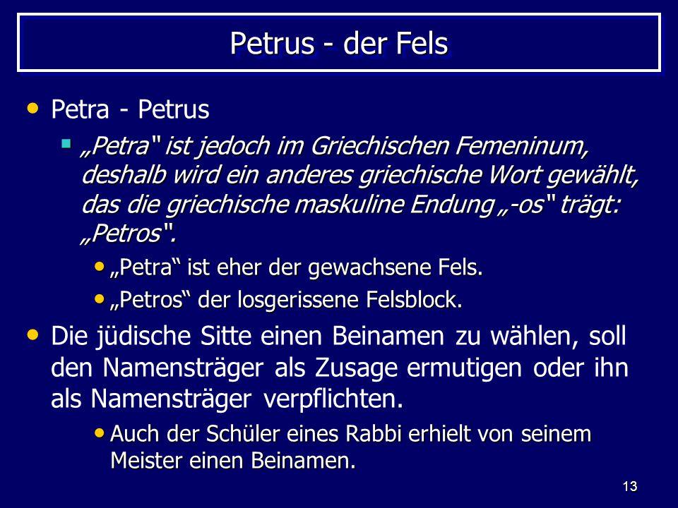 """13 Petrus - der Fels Petra - Petrus  """"Petra"""" ist jedoch im Griechischen Femeninum, deshalb wird ein anderes griechische Wort gewählt, das die griechi"""