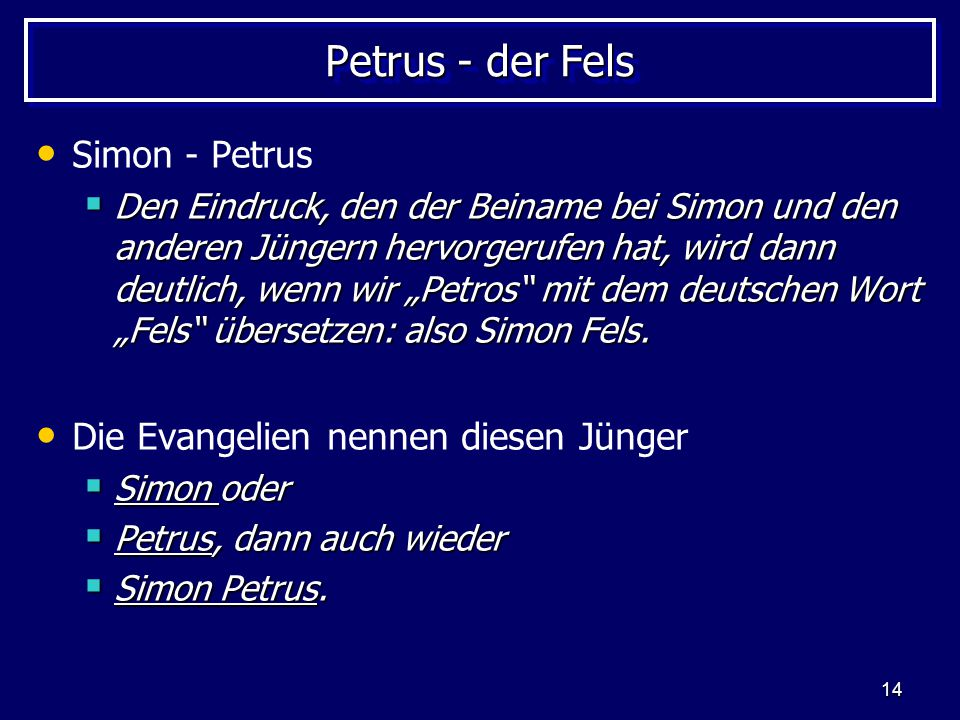 """14 Petrus - der Fels Simon - Petrus  Den Eindruck, den der Beiname bei Simon und den anderen Jüngern hervorgerufen hat, wird dann deutlich, wenn wir """"Petros mit dem deutschen Wort """"Fels übersetzen: also Simon Fels."""