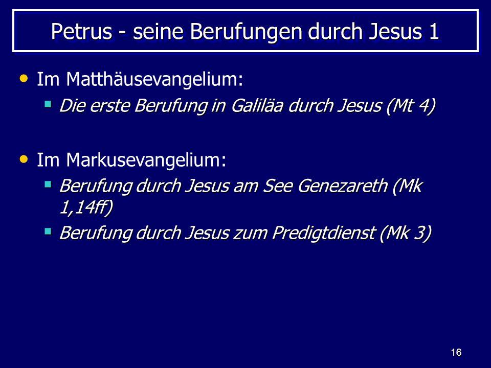 16 Petrus - seine Berufungen durch Jesus 1 Im Matthäusevangelium:  Die erste Berufung in Galiläa durch Jesus (Mt 4) Im Markusevangelium:  Berufung durch Jesus am See Genezareth (Mk 1,14ff)  Berufung durch Jesus zum Predigtdienst (Mk 3)