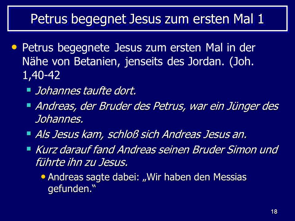 18 Petrus begegnet Jesus zum ersten Mal 1 Petrus begegnete Jesus zum ersten Mal in der Nähe von Betanien, jenseits des Jordan. (Joh. 1,40-42  Johanne