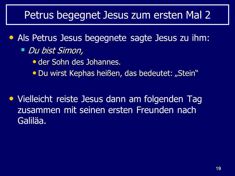 19 Petrus begegnet Jesus zum ersten Mal 2 Als Petrus Jesus begegnete sagte Jesus zu ihm:  Du bist Simon, der Sohn des Johannes. der Sohn des Johannes