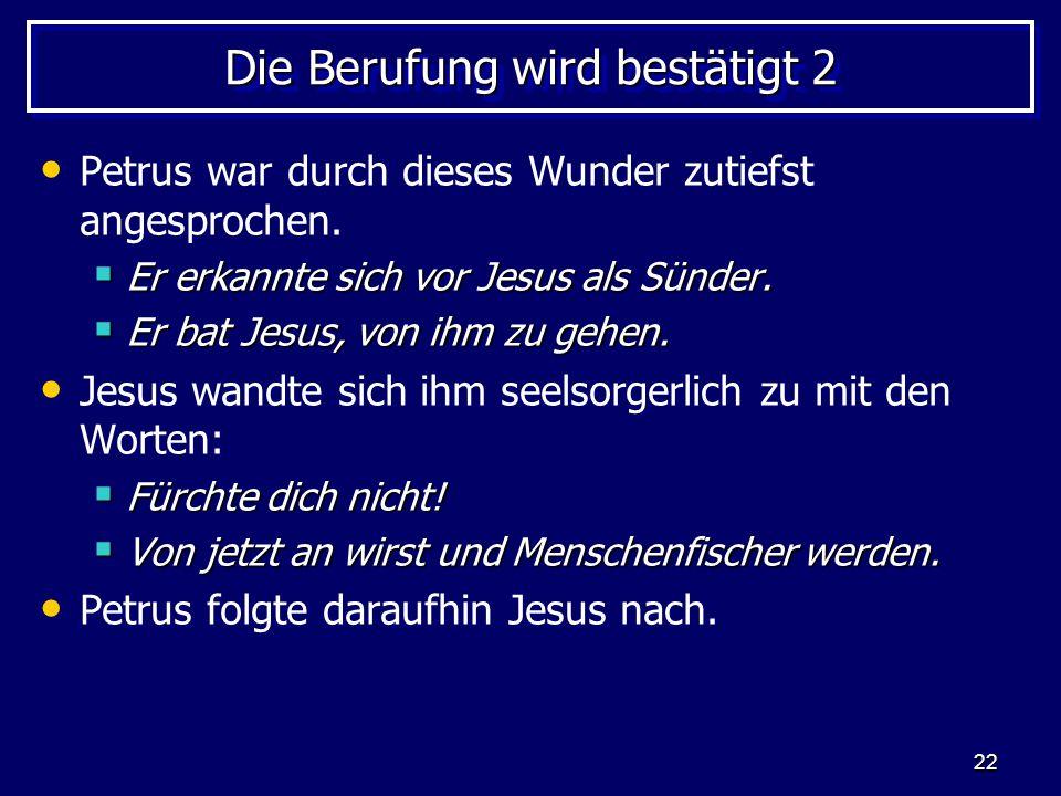 22 Die Berufung wird bestätigt 2 Petrus war durch dieses Wunder zutiefst angesprochen.  Er erkannte sich vor Jesus als Sünder.  Er bat Jesus, von ih