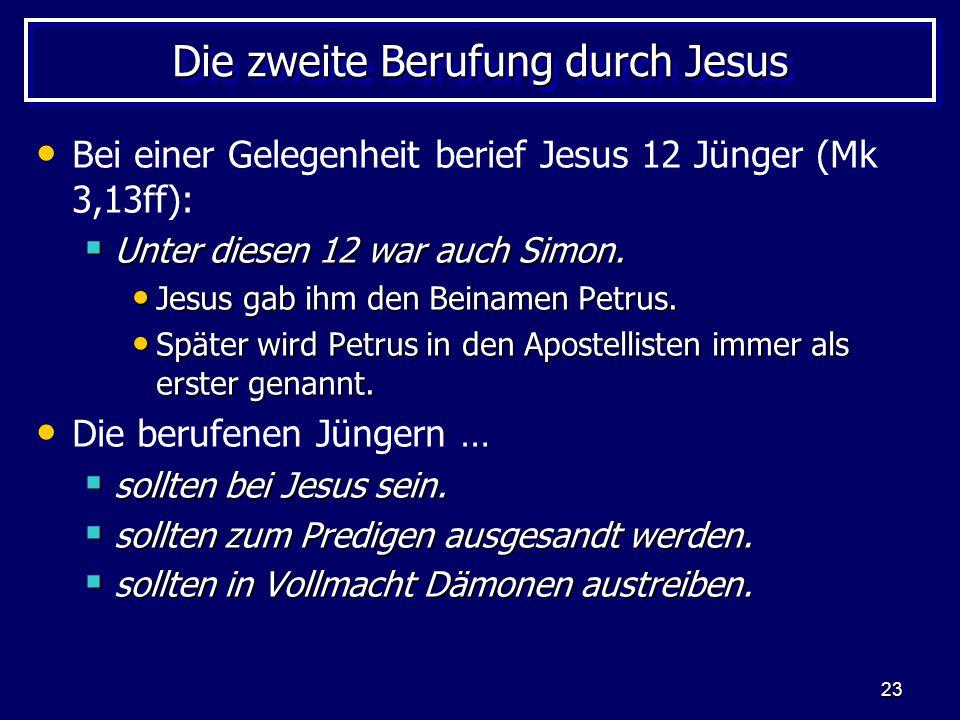 23 Die zweite Berufung durch Jesus Bei einer Gelegenheit berief Jesus 12 Jünger (Mk 3,13ff):  Unter diesen 12 war auch Simon. Jesus gab ihm den Beina