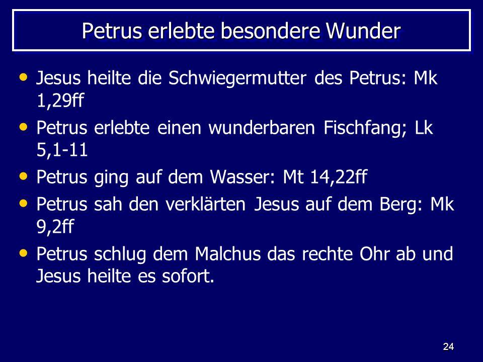 24 Petrus erlebte besondere Wunder Jesus heilte die Schwiegermutter des Petrus: Mk 1,29ff Petrus erlebte einen wunderbaren Fischfang; Lk 5,1-11 Petrus ging auf dem Wasser: Mt 14,22ff Petrus sah den verklärten Jesus auf dem Berg: Mk 9,2ff Petrus schlug dem Malchus das rechte Ohr ab und Jesus heilte es sofort.