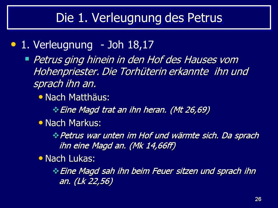 26 Die 1. Verleugnung des Petrus 1. Verleugnung - Joh 18,17  Petrus ging hinein in den Hof des Hauses vom Hohenpriester. Die Torhüterin erkannte ihn
