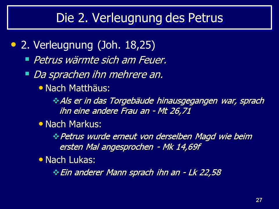 27 Die 2. Verleugnung des Petrus 2. Verleugnung (Joh. 18,25)  Petrus wärmte sich am Feuer.  Da sprachen ihn mehrere an. Nach Matthäus: Nach Matthäus