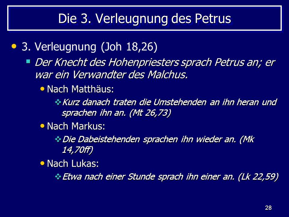 28 Die 3. Verleugnung des Petrus 3. Verleugnung (Joh 18,26)  Der Knecht des Hohenpriesters sprach Petrus an; er war ein Verwandter des Malchus. Nach