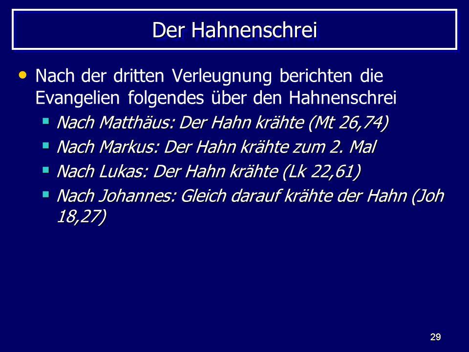 29 Der Hahnenschrei Nach der dritten Verleugnung berichten die Evangelien folgendes über den Hahnenschrei  Nach Matthäus: Der Hahn krähte (Mt 26,74)  Nach Markus: Der Hahn krähte zum 2.