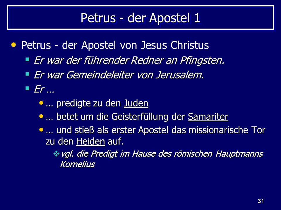 31 Petrus - der Apostel 1 Petrus - der Apostel von Jesus Christus  Er war der führender Redner an Pfingsten.  Er war Gemeindeleiter von Jerusalem. 