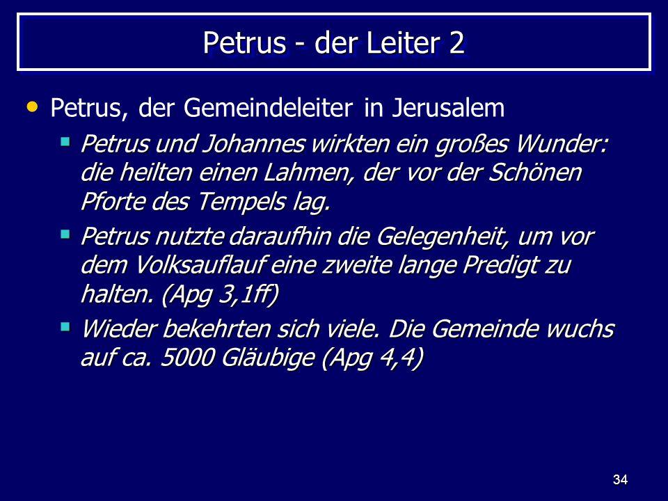 34 Petrus - der Leiter 2 Petrus, der Gemeindeleiter in Jerusalem  Petrus und Johannes wirkten ein großes Wunder: die heilten einen Lahmen, der vor der Schönen Pforte des Tempels lag.
