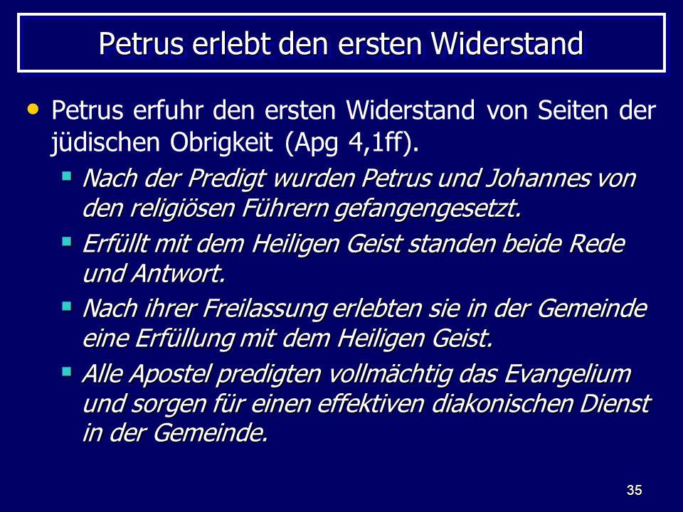 35 Petrus erlebt den ersten Widerstand Petrus erfuhr den ersten Widerstand von Seiten der jüdischen Obrigkeit (Apg 4,1ff).