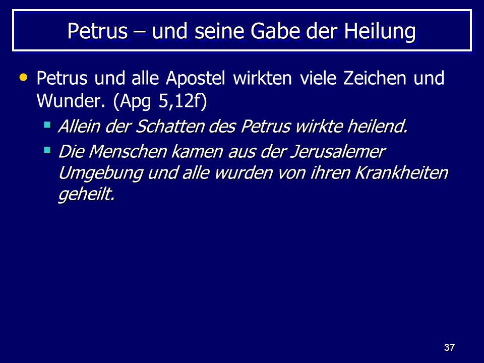 37 Petrus – und seine Gabe der Heilung Petrus und alle Apostel wirkten viele Zeichen und Wunder. (Apg 5,12f)  Allein der Schatten des Petrus wirkte h