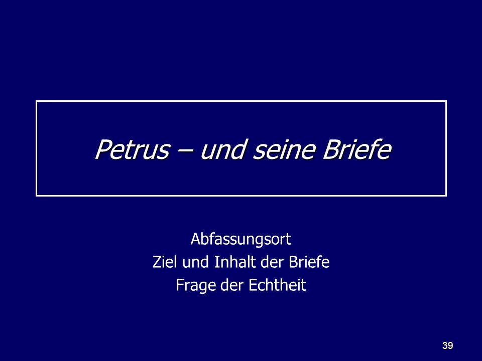 39 Petrus – und seine Briefe Abfassungsort Ziel und Inhalt der Briefe Frage der Echtheit