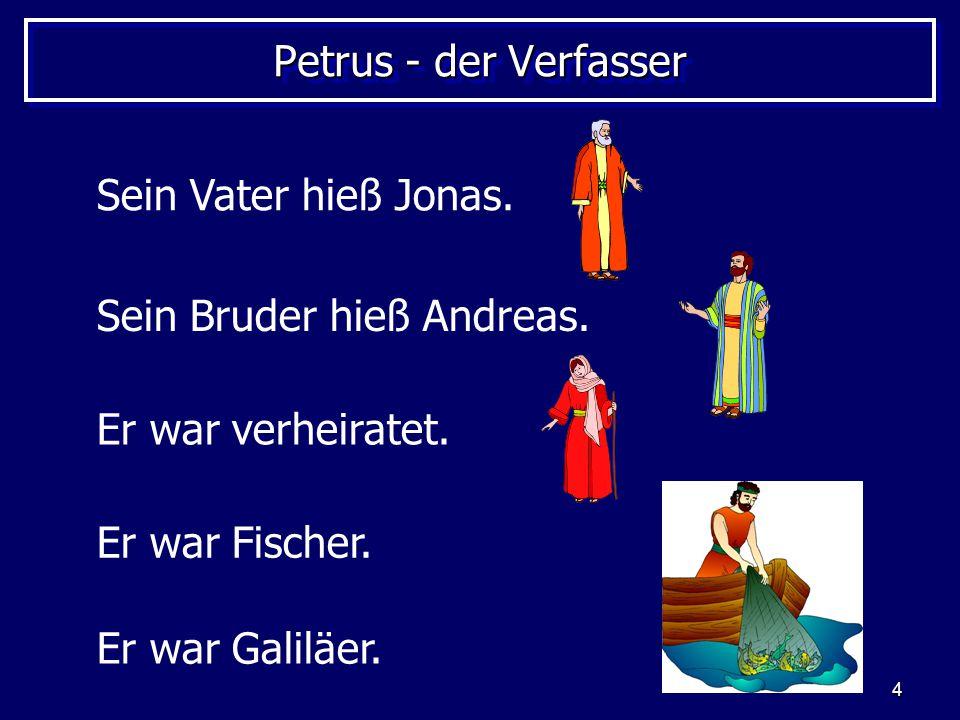 4 Petrus - der Verfasser Sein Bruder hieß Andreas. Sein Vater hieß Jonas. Er war Fischer. Er war verheiratet. Er war Galiläer.