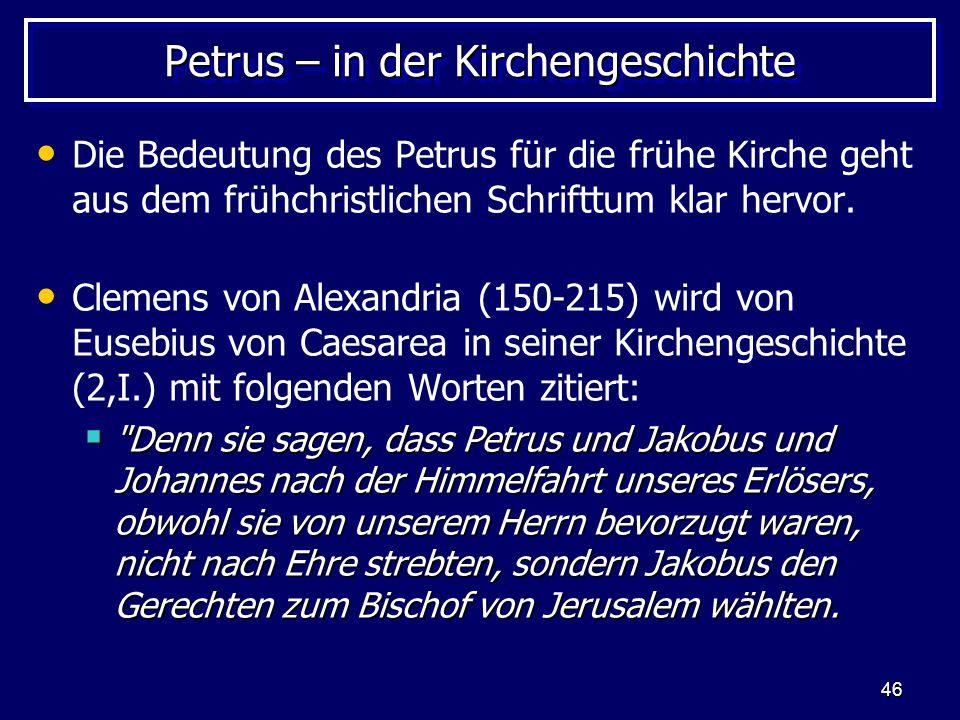 46 Petrus – in der Kirchengeschichte Die Bedeutung des Petrus für die frühe Kirche geht aus dem frühchristlichen Schrifttum klar hervor. Clemens von A