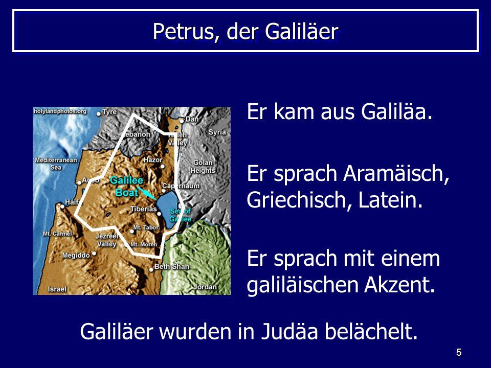 5 Petrus, der Galiläer Er kam aus Galiläa. Er sprach Aramäisch, Griechisch, Latein. Er sprach mit einem galiläischen Akzent. Galiläer wurden in Judäa