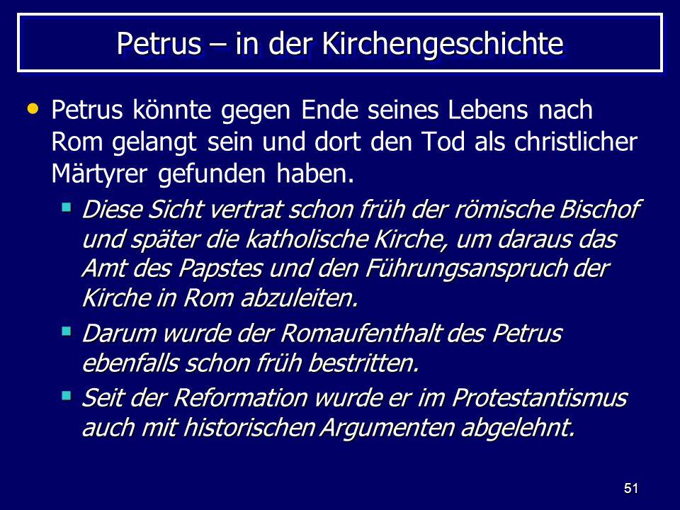 51 Petrus – in der Kirchengeschichte Petrus könnte gegen Ende seines Lebens nach Rom gelangt sein und dort den Tod als christlicher Märtyrer gefunden haben.