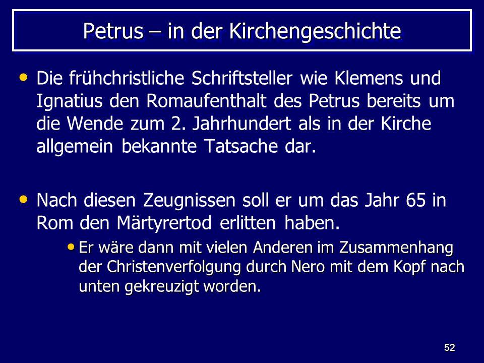 52 Petrus – in der Kirchengeschichte Die frühchristliche Schriftsteller wie Klemens und Ignatius den Romaufenthalt des Petrus bereits um die Wende zum