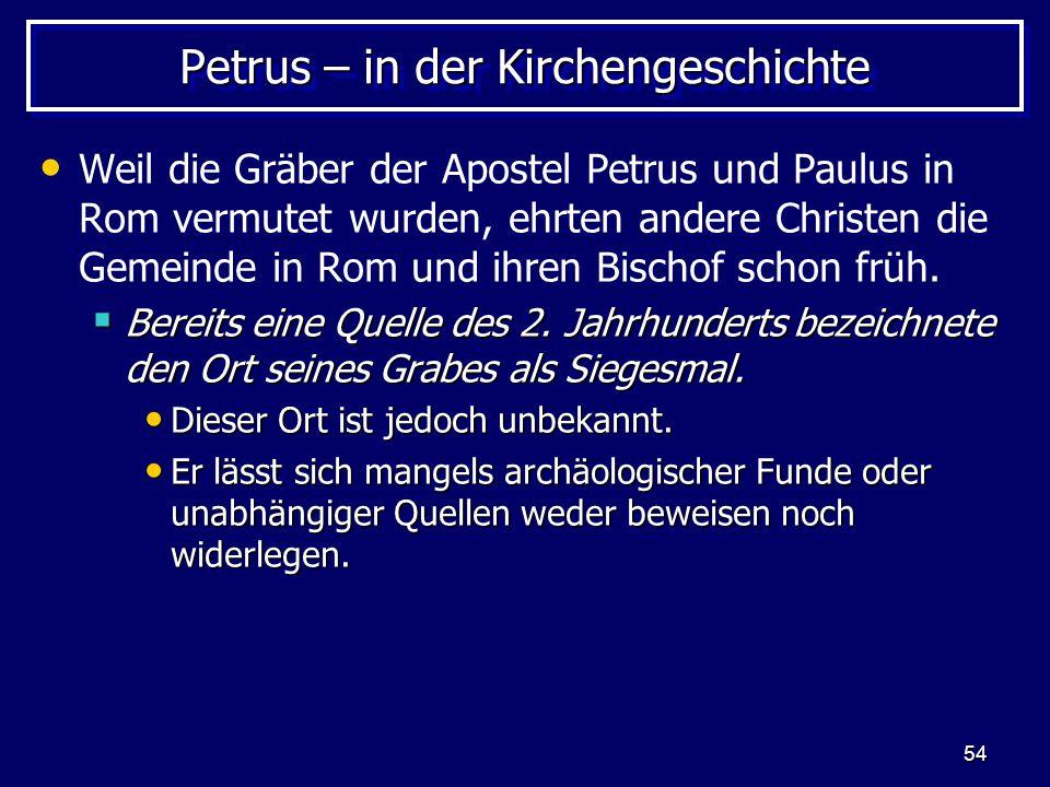 54 Petrus – in der Kirchengeschichte Weil die Gräber der Apostel Petrus und Paulus in Rom vermutet wurden, ehrten andere Christen die Gemeinde in Rom und ihren Bischof schon früh.