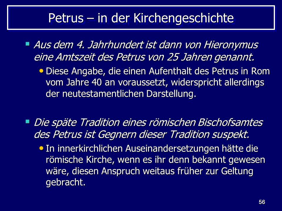 56 Petrus – in der Kirchengeschichte  Aus dem 4. Jahrhundert ist dann von Hieronymus eine Amtszeit des Petrus von 25 Jahren genannt. Diese Angabe, di