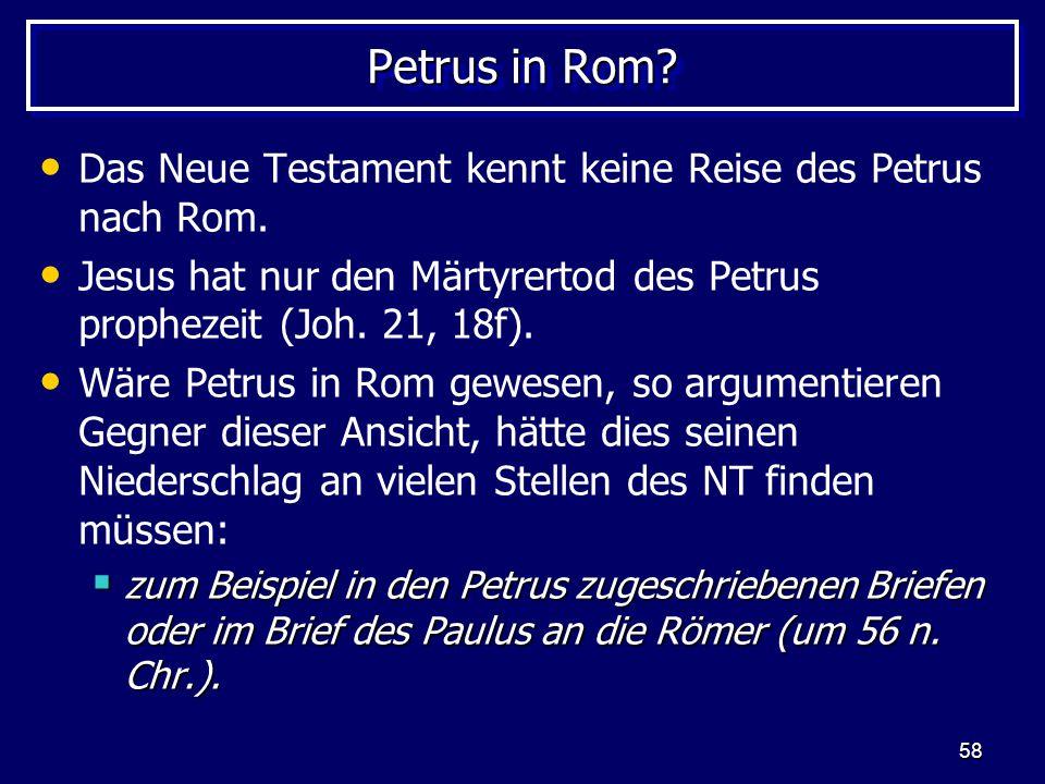 58 Petrus in Rom? Das Neue Testament kennt keine Reise des Petrus nach Rom. Jesus hat nur den Märtyrertod des Petrus prophezeit (Joh. 21, 18f). Wäre P