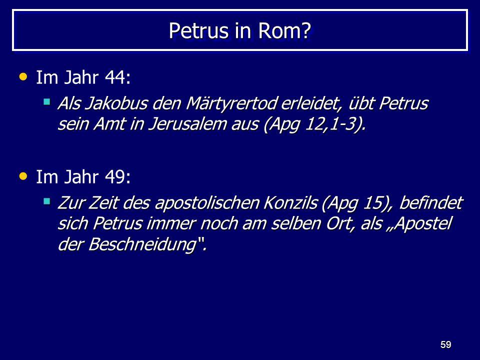 59 Petrus in Rom? Im Jahr 44:  Als Jakobus den Märtyrertod erleidet, übt Petrus sein Amt in Jerusalem aus (Apg 12,1-3). Im Jahr 49:  Zur Zeit des ap