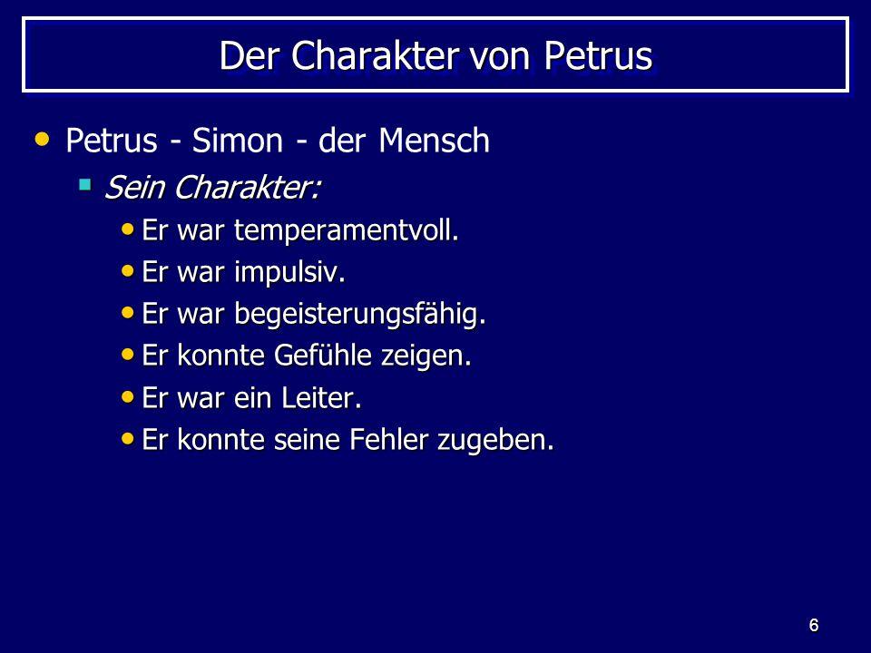 6 Der Charakter von Petrus Petrus - Simon - der Mensch  Sein Charakter: Er war temperamentvoll. Er war temperamentvoll. Er war impulsiv. Er war impul