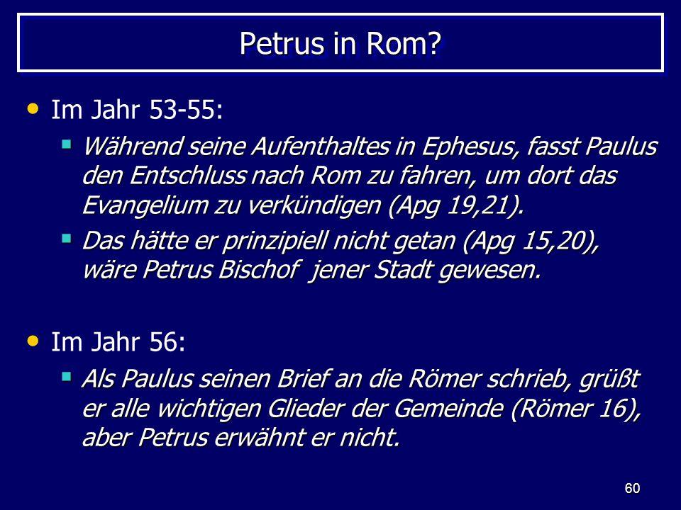 60 Petrus in Rom? Im Jahr 53-55:  Während seine Aufenthaltes in Ephesus, fasst Paulus den Entschluss nach Rom zu fahren, um dort das Evangelium zu ve