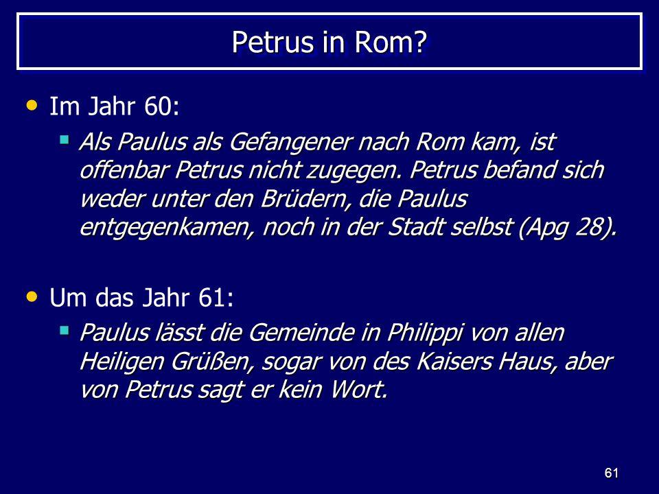 61 Petrus in Rom? Im Jahr 60:  Als Paulus als Gefangener nach Rom kam, ist offenbar Petrus nicht zugegen. Petrus befand sich weder unter den Brüdern,