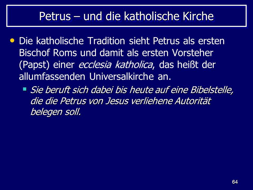 64 Petrus – und die katholische Kirche Die katholische Tradition sieht Petrus als ersten Bischof Roms und damit als ersten Vorsteher (Papst) einer ecclesia katholica, das heißt der allumfassenden Universalkirche an.