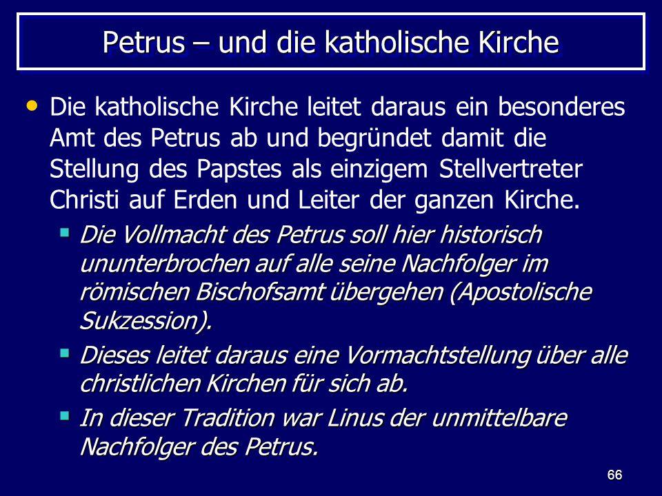 66 Petrus – und die katholische Kirche Die katholische Kirche leitet daraus ein besonderes Amt des Petrus ab und begründet damit die Stellung des Papstes als einzigem Stellvertreter Christi auf Erden und Leiter der ganzen Kirche.