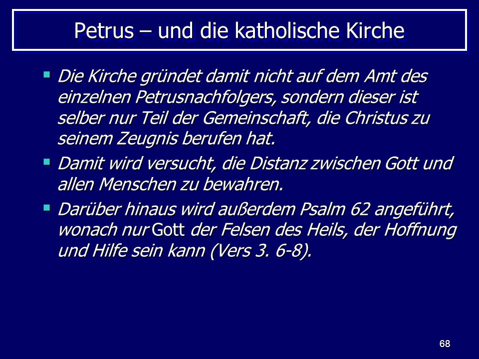 68 Petrus – und die katholische Kirche  Die Kirche gründet damit nicht auf dem Amt des einzelnen Petrusnachfolgers, sondern dieser ist selber nur Teil der Gemeinschaft, die Christus zu seinem Zeugnis berufen hat.