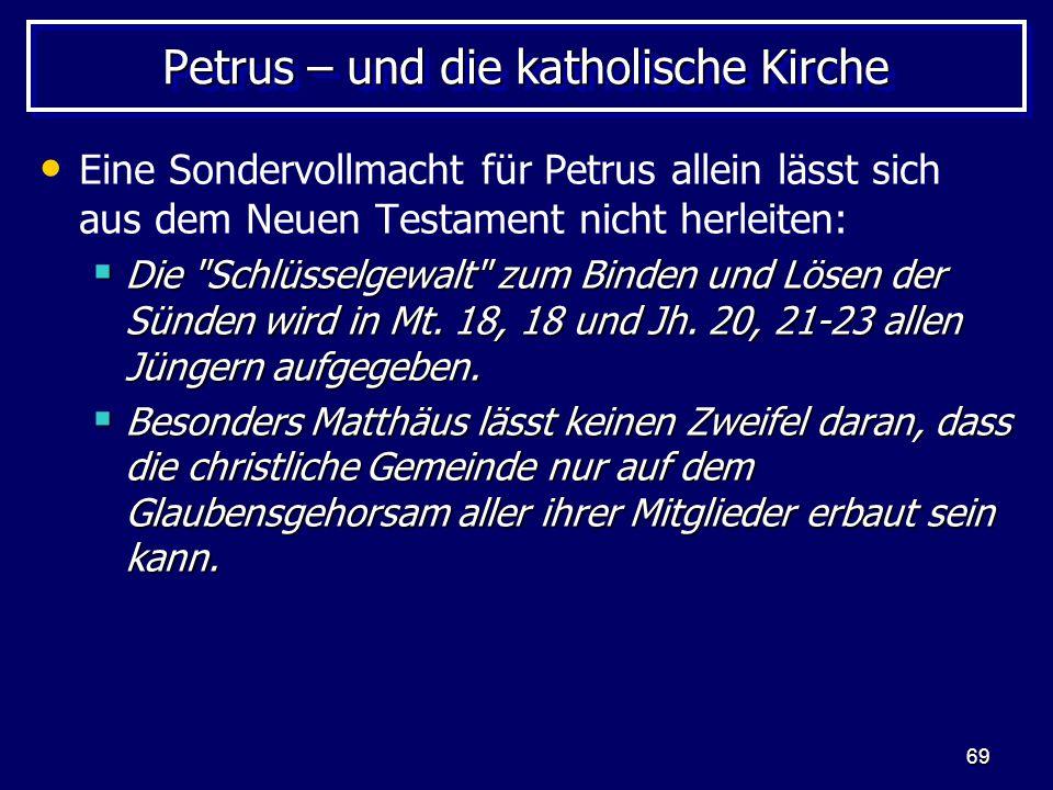 69 Petrus – und die katholische Kirche Eine Sondervollmacht für Petrus allein lässt sich aus dem Neuen Testament nicht herleiten:  Die Schlüsselgewalt zum Binden und Lösen der Sünden wird in Mt.