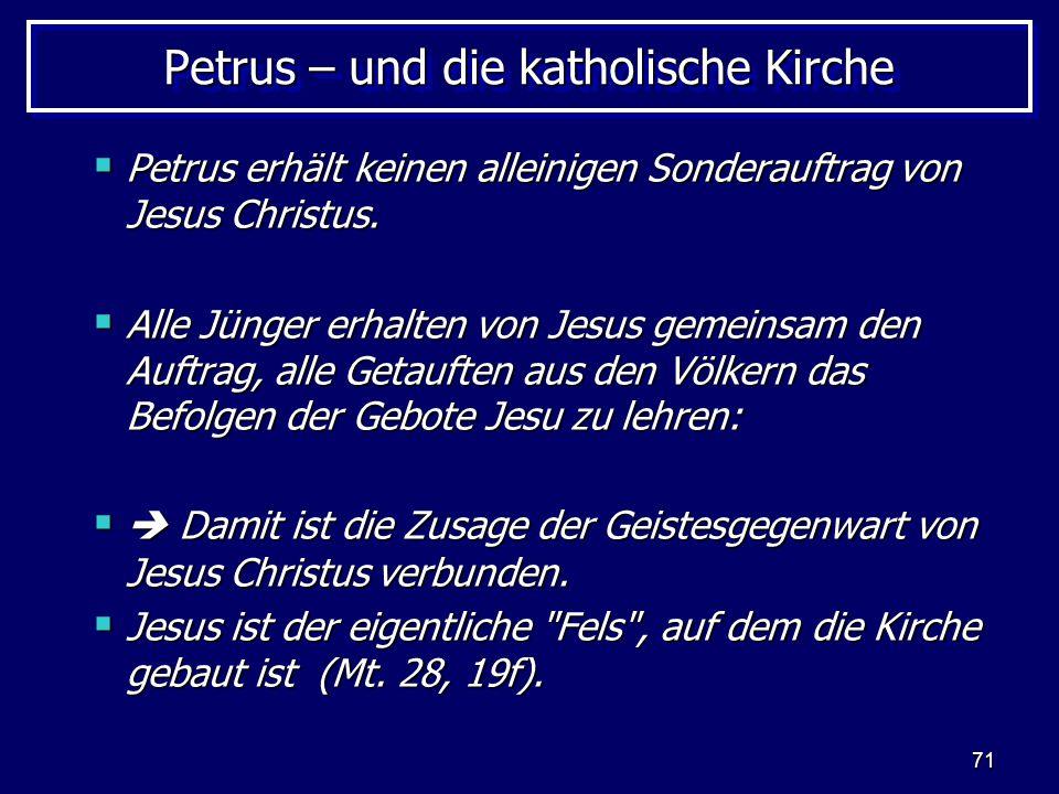 71 Petrus – und die katholische Kirche  Petrus erhält keinen alleinigen Sonderauftrag von Jesus Christus.  Alle Jünger erhalten von Jesus gemeinsam