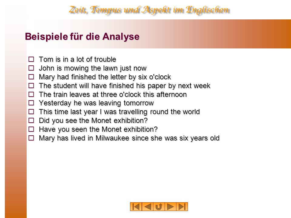 Beispiele für die Analyse  Tom is in a lot of trouble  John is mowing the lawn just now  Mary had finished the letter by six o'clock  The student
