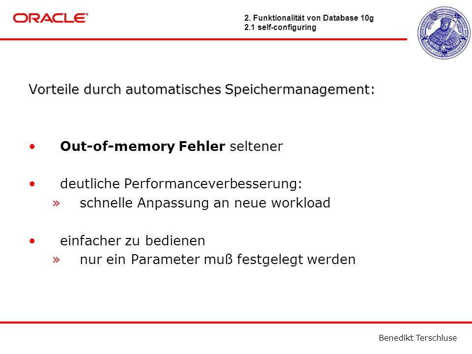 Benedikt Terschluse Vorteiledurch automatisches Speichermanagement: Vorteile durch automatisches Speichermanagement: Out-of-memory Fehler seltener deutliche Performanceverbesserung: »schnelle Anpassung an neue workload einfacher zu bedienen »nur ein Parameter muß festgelegt werden 2.