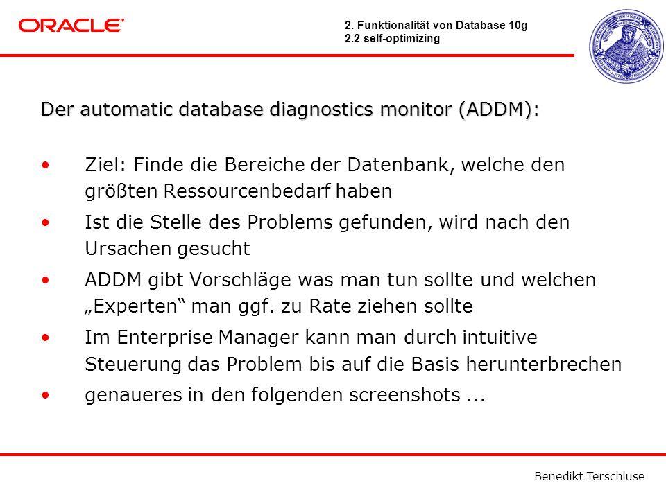 """Benedikt Terschluse Der automatic database diagnostics monitor (ADDM): Ziel: Finde die Bereiche der Datenbank, welche den größten Ressourcenbedarf haben Ist die Stelle des Problems gefunden, wird nach den Ursachen gesucht ADDM gibt Vorschläge was man tun sollte und welchen """"Experten man ggf."""